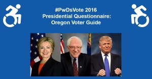 Text in Image: #PwDsVote 2016 Presidential Questionnaire: Oregon Voter Guide, with headshots of three presidential candidates: Clinton, Sanders, Trump