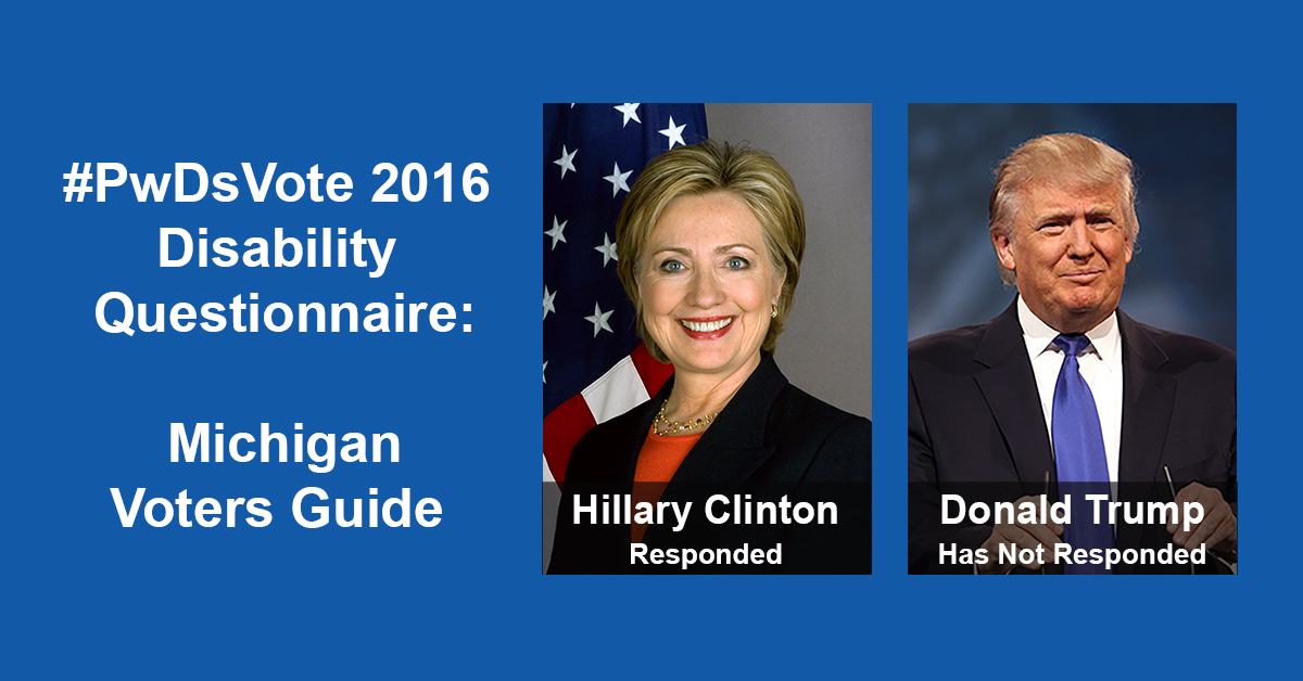 """Text in Image: #PwDsVote 2016 Disability Questionnaire: Michigan Voter Guide. Headshot of Clinton with text """"Hillary Clinton, Responded""""; headshot of Trump with text """"Donald Trump, Has Not Responded."""""""