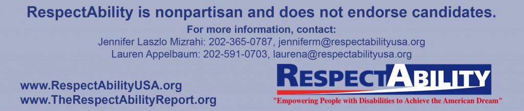 Image contains text: RespectAbility is nonpartisan and does not endorse candidates. For more information, contact: Jennifer Laszlo Mizrahi: 202-365-0787, jenniferm@respectabilityusa.org Lauren Appelbaum: 202-591-0703, laurena@respectabilityusa.org; www.RespectAbilityUSA.org, www.TheRespectAbilityReport.org