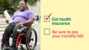 "African American man using a red and black manual wheelchair is smiling next to a block of text with two phrases to the right of checkmark boxes. The first box is checked, and the phrase, written in green, reads, ""Got health insurance"" The second box doesn't have a checkmark, and the phrase next to it, written in red, reads, ""Be sure to pay your monthly bill!"""