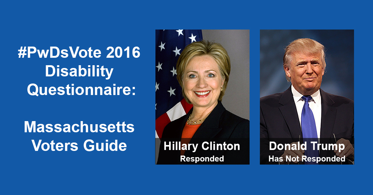 "Text in Image: #PwDsVote 2016 Disability Questionnaire: Massachusetts Voter Guide. Headshot of Clinton with text ""Hillary Clinton, Responded""; headshot of Trump with text ""Donald Trump, Has Not Responded."""
