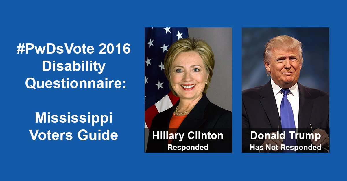 "Text in Image: #PwDsVote 2016 Disability Questionnaire: Mississippi Voter Guide. Headshot of Clinton with text ""Hillary Clinton, Responded""; headshot of Trump with text ""Donald Trump, Has Not Responded."""