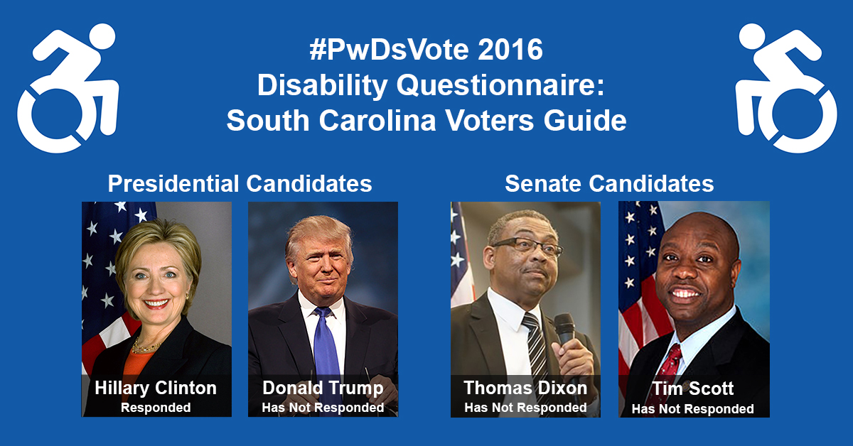 "Text in Image: #PwDsVote 2016 Disability Questionnaire: South Carolina Voter Guide. Presidential Candidates: headshot of Clinton with text ""Hillary Clinton, Responded""; headshot of Trump with text ""Donald Trump, Has Not Responded."" Senate Candidates: headshot of Dixon with text ""Thomas Dixon, Has Not Responded""; headshot of Scott with text ""Tim Scott, Has Not Responded."""